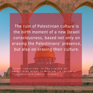 """Image of quote by Israeli scholar Git Amit. The quote reads """"The ruin of Palestinian culture is the birth moment of a new Israeli consciousness, based not only on erasing the Palestinians' presence, but also on erasing their culture""""."""